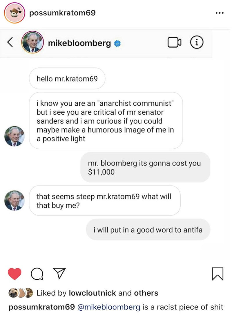 "Text - ily possumkratom69 mikebloomberg e hello mr.kratom69 i know you are an ""anarchist communist"" but i see you are critical of mr senator sanders and i am curious if you could maybe make a humorous image of me in a positive light mr. bloomberg its gonna cost you $11,000 that seems steep mr.kratom69 what will that buy me? i will put in a good word to antifa Liked by lowcloutnick and others possumkratom69 @mikebloomberg is a racist piece of shit"