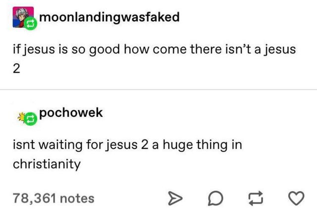 Text - moonlandingwasfaked if jesus is so good how come there isn't a jesus pochowek isnt waiting for jesus 2 a huge thing in christianity 78,361 notes 2.