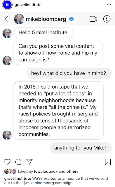 "Text - gravelinstitute ... mikebloomberg Hello Gravel Institute. Can you post some viral content to show off how ironic and hip my campaign is? hey! what did you have in mind? In 2015, I said on tape that we needed to ""put a lot of cops"" in minority neighborhoods because that's where ""all the crime is."" My racist policies brought misery and abuse to tens of thousands of innocent people and terrorized communities. anything for you Mike! Liked by lowcloutnick and others gravelinstitute We're excit"