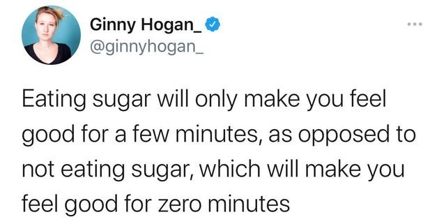 Text - Ginny Hogan_ @ginnyhogan_ Eating sugar will only make you feel good for a few minutes, as opposed to not eating sugar, which will make you feel good for zero minutes