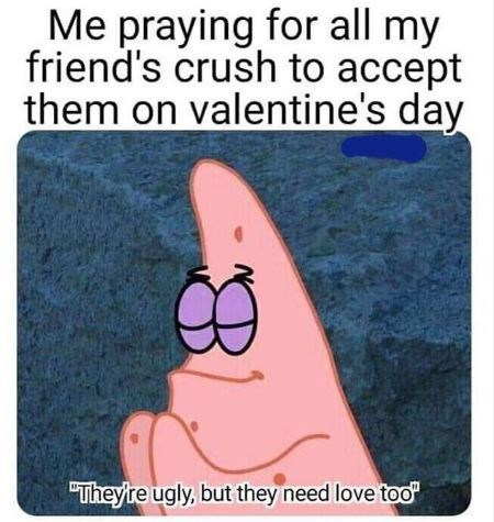 """Text - Me praying for all my friend's crush to accept them on valentine's day """"They're ugly, but they need love too"""""""