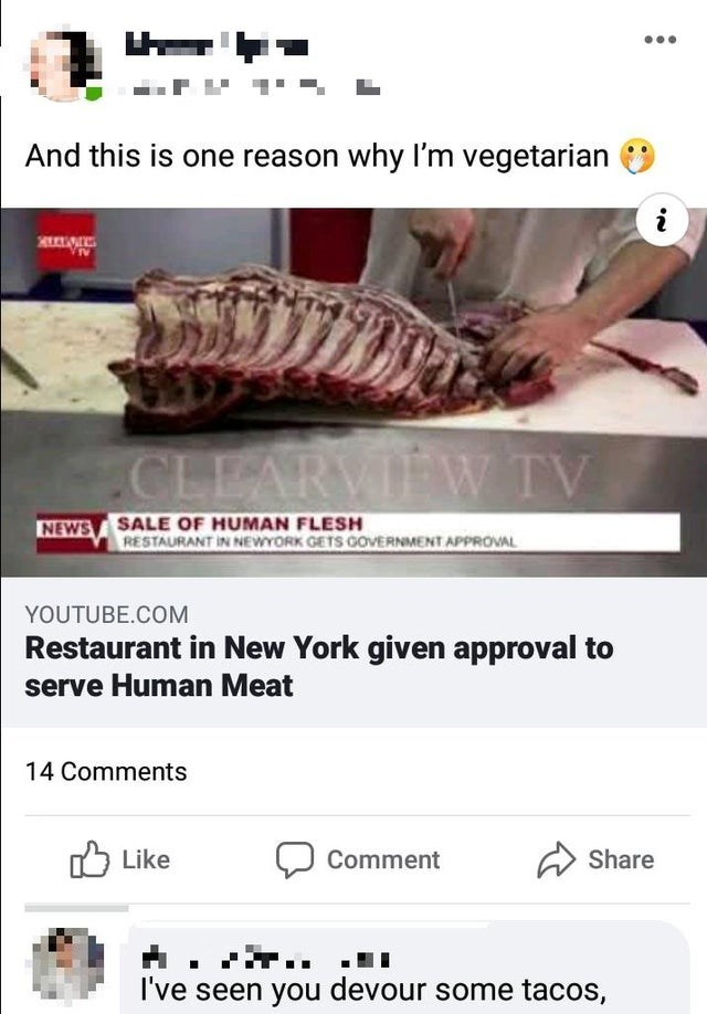 Font - And this is one reason why I'm vegetarian CLEARVIEW TV NEWS SALE OF HUMAN FLESH RESTAURANT IN NEWYORK GETS GOVERNMENT APPROVAL YOUTUBE.COM Restaurant in New York given approval to serve Human Meat 14 Comments Like ל1 Comment Share I've seen you devour some tacos,