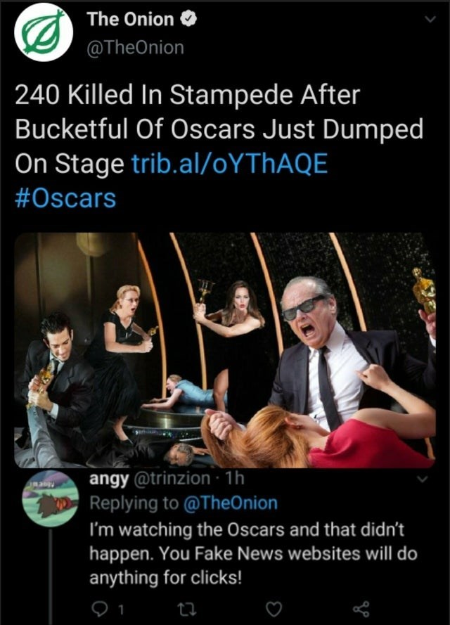 Poster - The Onion @TheOnion 240 Killed In Stampede After Bucketful Of Oscars Just Dumped On Stage trib.al/0YTHAQE #Oscars angy @trinzion · 1h Replying to @TheOnion I'm watching the Oscars and that didn't happen. You Fake News websites will do anything for clicks!