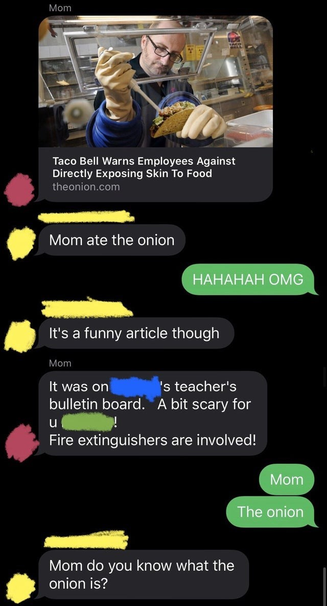 Text - Mom Taco Bell Warns Employees Against Directly Exposing Skin To Food theonion.com Mom ate the onion НАНАНАН ОMG It's a funny article though Mom 's teacher's bulletin board. A bit scary for It was on Fire extinguishers are involved! Mom The onion Mom do you know what the onion is?