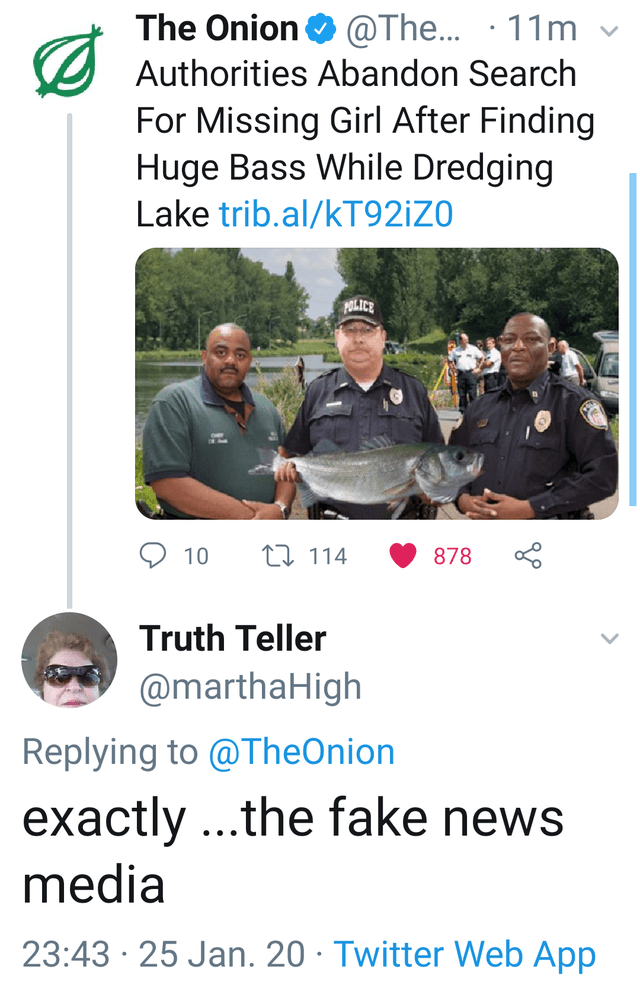 Text - Photo caption - @The... · 11m The Onion O Authorities Abandon Search For Missing Girl After Finding Huge Bass While Dredging Lake trib.al/KT92¡ZO POLICE 27 114 878 10 Truth Teller @marthaHigh Replying to @TheOnion exactly ...the fake news media 23:43 · 25 Jan. 20 · Twitter Web App