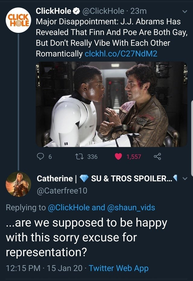 Text - Photo caption - ClickHole O @ClickHole · 23m HOLE Major Disappointment: J.J. Abrams Has Revealed That Finn And Poe Are Both Gay, But Don't Really Vibe With Each Other Romantically clckhl.co/C27NDM2 CLICK 2] 336 1,557 6 SU & TROS SPOILER. V Catherine | @Caterfree10 Replying to @ClickHole and @shaun_vids ..are we supposed to be happy with this sorry excuse for representation? 12:15 PM 15 Jan 20 · Twitter Web App