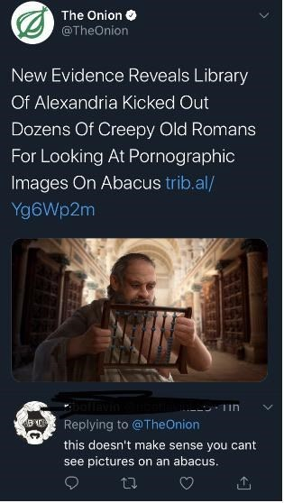 Text - The Onion O @TheOnion New Evidence Reveals Library Of Alexandria Kicked Out Dozens Of Creepy Old Romans For Looking At Pornographic Images On Abacus trib.al/ Yg6Wp2m hollavin Replying to @TheOnion this doesn't make sense you cant see pictures on an abacus.