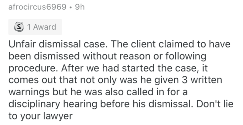 Text - afrocircus6969 • 9h 3 1 Award Unfair dismissal case. The client claimed to have been dismissed without reason or following procedure. After we had started the case, it comes out that not only was he given 3 written warnings but he was also called in for a disciplinary hearing before his dismissal. Don't lie to your lawyer