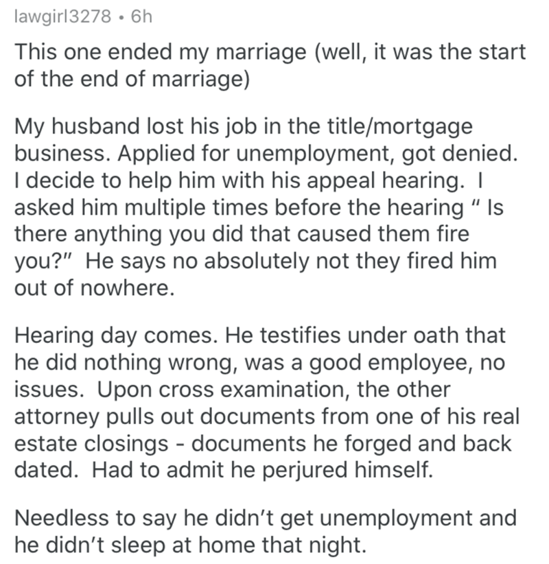 """Text - lawgirl3278 · 6h This one ended my marriage (well, it was the start of the end of marriage) My husband lost his job in the title/mortgage business. Applied for unemployment, got denied. I decide to help him with his appeal hearing. I asked him multiple times before the hearing """" Is there anything you did that caused them fire you?"""" He says no absolutely not they fired him out of nowhere. Hearing day comes. He testifies under oath that he did nothing wrong, was a good employee, no issues."""