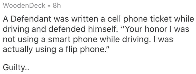 """Text - WoodenDeck • 8h A Defendant was written a cell phone ticket while driving and defended himself. """"Your honor I was not using a smart phone while driving. I was actually using a flip phone."""" Guilty.."""