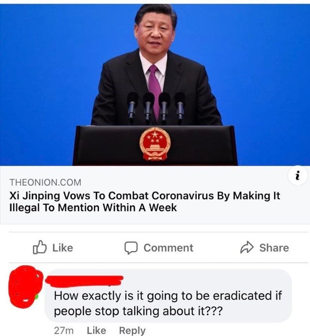 Job - THEONION.COM Xi Jinping Vows To Combat Coronavirus By Making It Illegal To Mention Within A Week O Like A Share Comment How exactly is it going to be eradicated if people stop talking about it??? Like Reply 27m