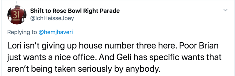 Text - Shift to Rose Bowl Right Parade 31 @lchHeisseJoey SORVEINSTENGER Replying to @hemjhaveri Lori isn't giving up house number three here. Poor Brian just wants a nice office. And Geli has specific wants that aren't being taken seriously by anybody.