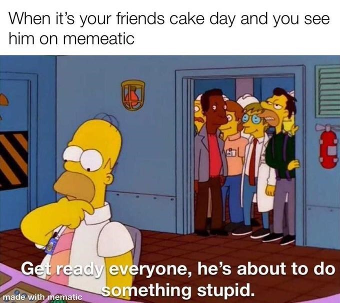 Cartoon - When it's your friends cake day and you see him on memeatic Get ready everyone, he's about to do something stupid. made with mematic