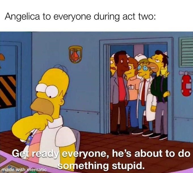 Cartoon - Angelica to everyone during act two: Get ready everyone, he's about to do something stupid. made with mematic