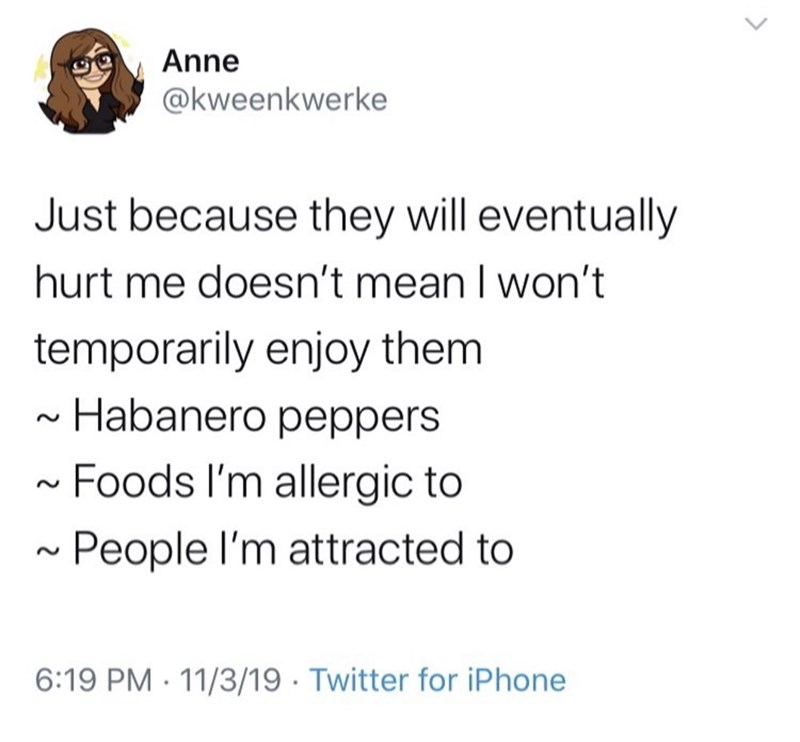 Text - Anne @kweenkwerke Just because they will eventually hurt me doesn't mean I won't temporarily enjoy them Habanero peppers Foods I'm allergic to People l'm attracted to 6:19 PM · 11/3/19 · Twitter for iPhone
