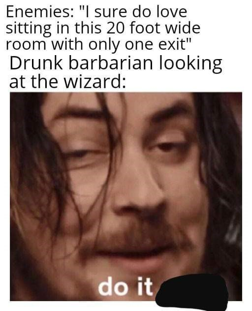 """Text - Enemies: """"I sure do love sitting in this 20 foot wide room with only one exit"""" Drunk barbarian looking at the wizard: do it"""