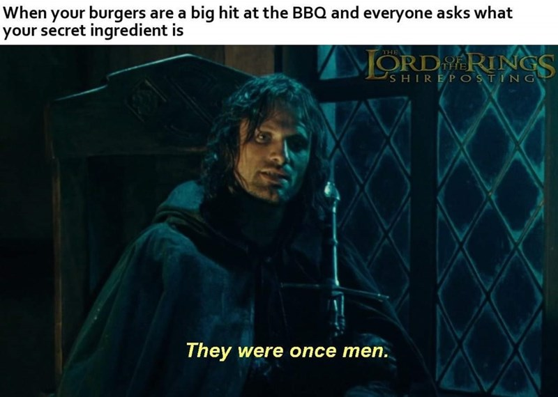 Text - When your burgers are a big hit at the BBQ and everyone asks what your secret ingredient is THE ORD RINGS SHIREPOSTING They were once men.