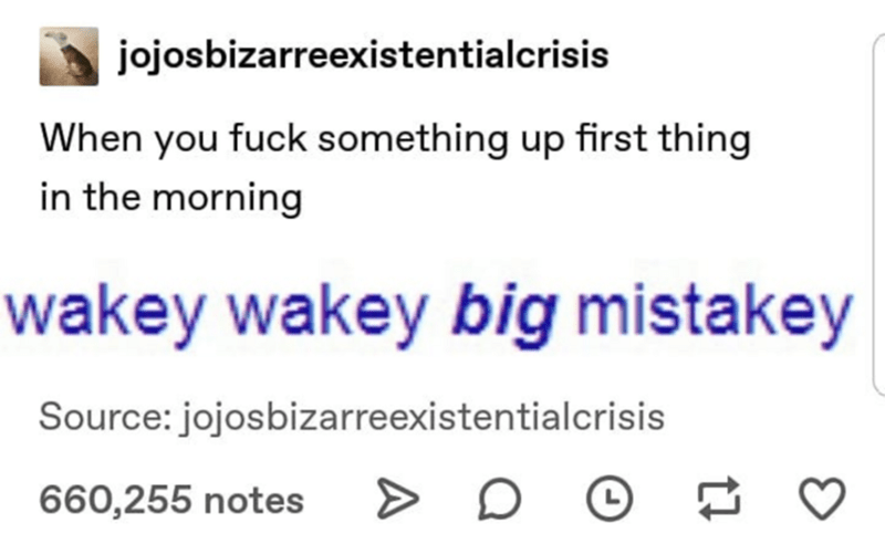 Text - jojosbizarreexistentialcrisis When you fuck something up first thing in the morning wakey wakey big mistakey Source: jojosbizarreexistentialcrisis 660,255 notes >