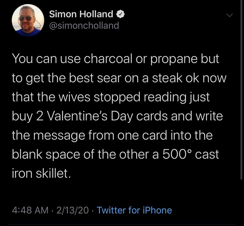 Text - Simon Holland @simoncholland You can use charcoal or propane but to get the best sear on a steak ok now that the wives stopped reading just buy 2 Valentine's Day cards and write the message from one card into the blank space of the other a 500° cast iron skillet. 4:48 AM · 2/13/20 · Twitter for iPhone