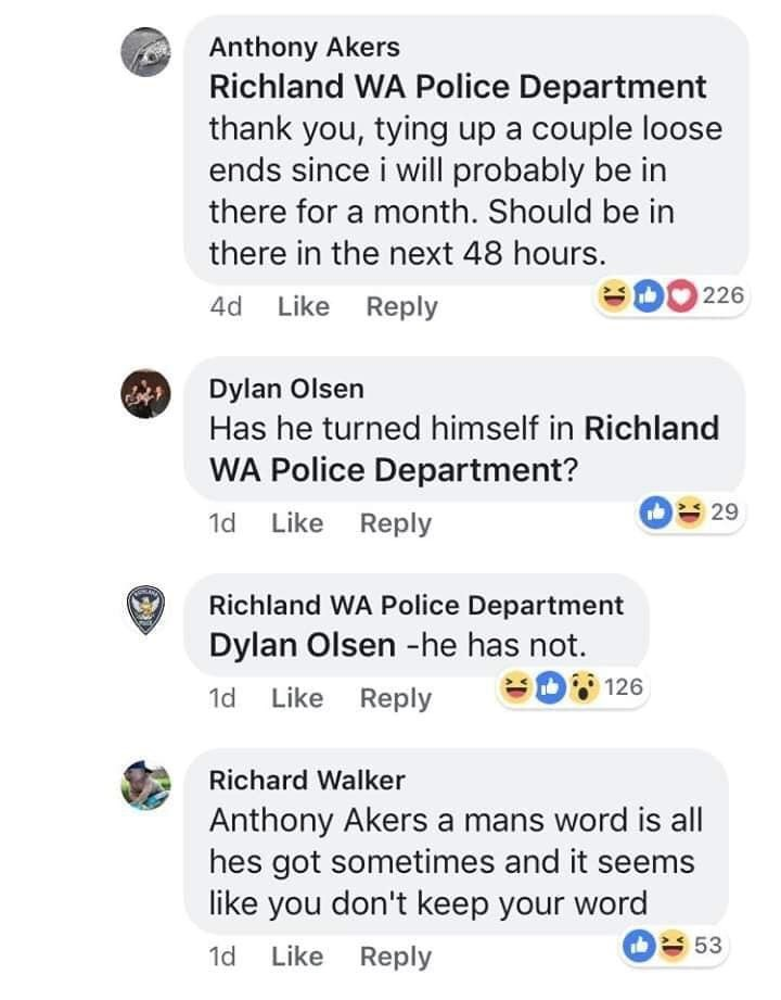 Text - Anthony Akers Richland WA Police Department thank you, tying up a couple loose ends since i will probably be in there for a month. Should be in there in the next 48 hours. 226 4d Like Reply Dylan Olsen Has he turned himself in Richland WA Police Department? b 29 1d Like Reply Richland WA Police Department Dylan Olsen -he has not. SD 126 1d Like Reply Richard Walker Anthony Akers a mans word is all hes got sometimes and it seems like you don't keep your word 53 Like Reply 1d