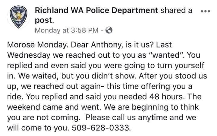 """Text - ACHLAND Richland WA Police Department shared a post. Monday at 3:58 PM. Morose Monday. Dear Anthony, is it us? Last Wednesday we reached out to you as """"wanted"""". You replied and even said you were going to turn yourself in. We waited, but you didn't show. After you stood us up, we reached out again- this time offering you a ride. You replied and said you needed 48 hours. The weekend came and went. We are beginning to think you are not coming. Please call us anytime and we will come to you."""