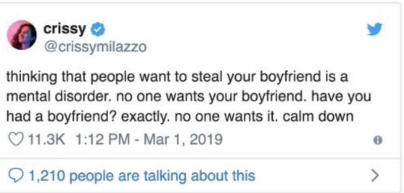 Text - crissy O @crissymilazzo thinking that people want to steal your boyfriend is a mental disorder. no one wants your boyfriend. have you had a boyfriend? exactly. no one wants it. calm down O 11.3K 1:12 PM - Mar 1, 2019 O 1,210 people are talking about this