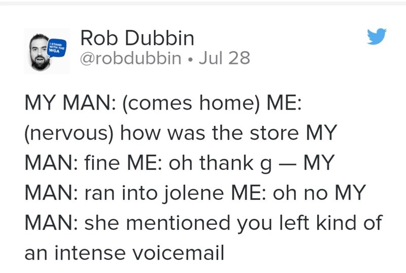 Text - Rob Dubbin @robdubbin • Jul 28 ISTAND WITH THE WGA MY MAN: (comes home) ME: (nervous) how was the store MY MAN: fine ME: oh thank g – MY MAN: ran into jolene ME: oh no MY MAN: she mentioned you left kind of an intense voicemail