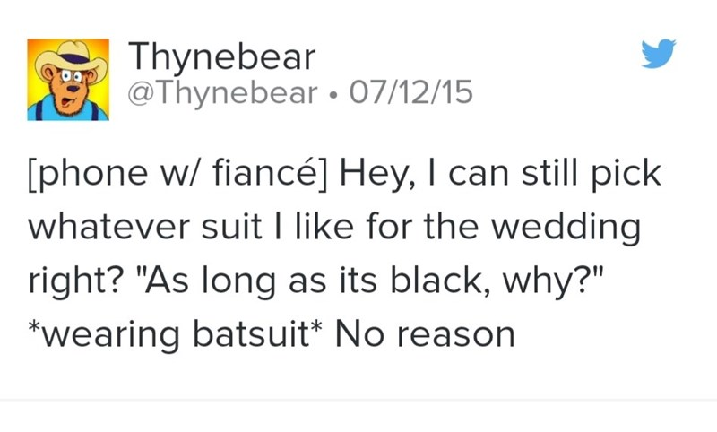 """Text - Thynebear iS @Thynebear • 07/12/15 [phone w/ fiancé] Hey, I can still pick whatever suit I like for the wedding right? """"As long as its black, why?"""" *wearing batsuit* No reason"""