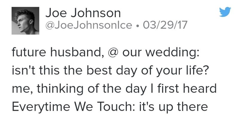 Text - Joe Johnson @JoeJohnsonlce • 03/29/17 future husband, @ our wedding: isn't this the best day of your life? me, thinking of the day I first heard Everytime We Touch: it's up there