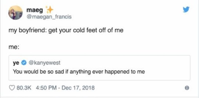 Text - maeg @maegan_francis my boyfriend: get your cold feet off of me me: @kanyewest ye You would be so sad if anything ever happened to me 80.3K 4:50 PM - Dec 17, 2018