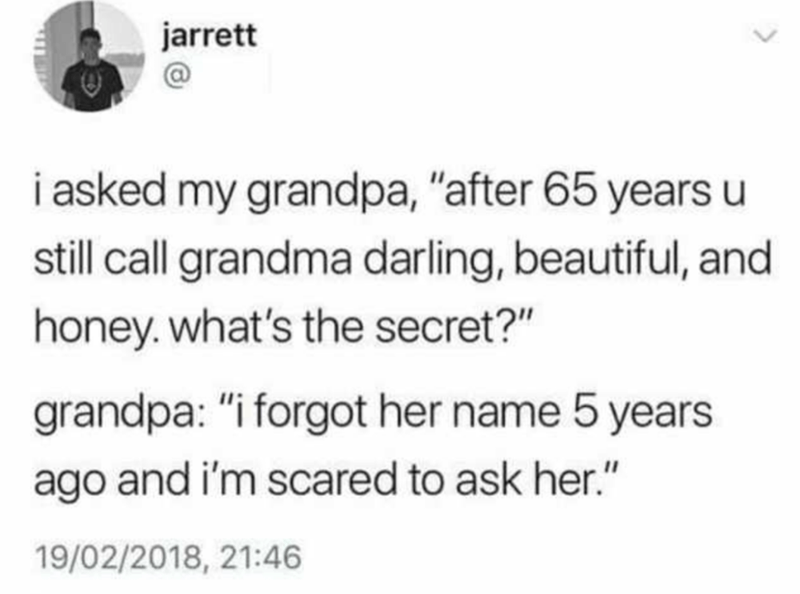 """Text - jarrett i asked my grandpa, """"after 65 years u still call grandma darling, beautiful, and honey. what's the secret?"""" grandpa: """"i forgot her name 5 years ago and i'm scared to ask her."""" 19/02/2018, 21:46 <>"""