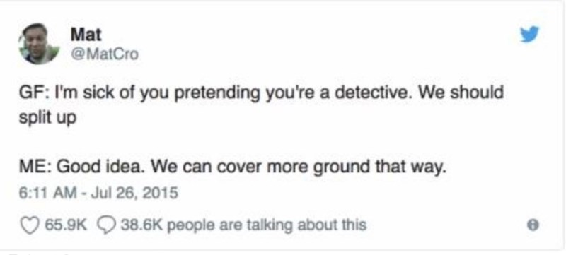 Text - Mat @MatCro GF: I'm sick of you pretending you're a detective. We should split up ME: Good idea. We can cover more ground that way. 6:11 AM - Jul 26, 2015 65.9K Q 38.6K people are talking about this