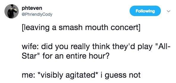 """Text - phteven @PhriendlyCody Following [leaving a smash mouth concert] wife: did you really think they'd play """"All- Star"""" for an entire hour? me: *visibly agitated* i guess not"""