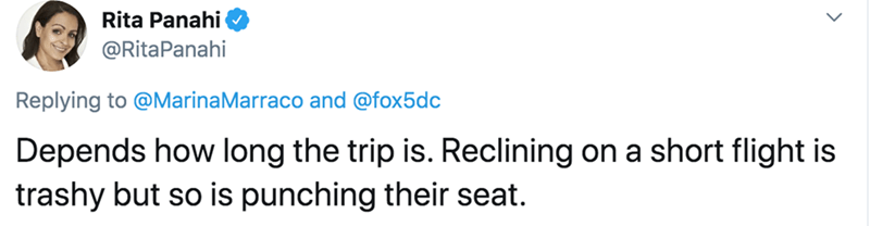 Text - Rita Panahi @RitaPanahi Replying to @MarinaMarraco and @fox5dc Depends how long the trip is. Reclining on a short flight is trashy but so is punching their seat.