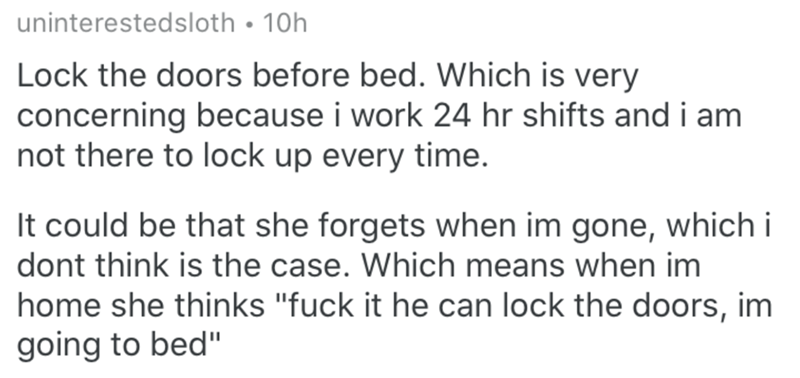 """Text - uninterestedsloth • 10h Lock the doors before bed. Which is very concerning because i work 24 hr shifts and i am not there to lock up every time. It could be that she forgets when im gone, which i dont think is the case. Which means when im home she thinks """"fuck it he can lock the doors, im going to bed"""""""