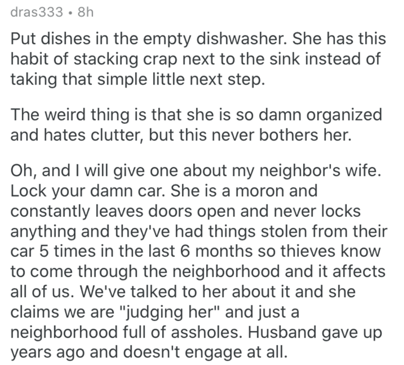 Text - dras333 · 8h Put dishes in the empty dishwasher. She has this habit of stacking crap next to the sink instead of taking that simple little next step. The weird thing is that she is so damn organized and hates clutter, but this never bothers her. Oh, and I will give one about my neighbor's wife. Lock your damn car. She is a moron and constantly leaves doors open and never locks anything and they've had things stolen from their car 5 times in the last 6 months so thieves know to come throug
