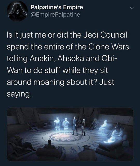 Text - Palpatine's Empire @EmpirePalpatine Is it just me or did the Jedi Council spend the entire of the Clone Wars telling Anakin, Ahsoka and Obi- Wan to do stuff while they sit around moaning about it? Just saying.