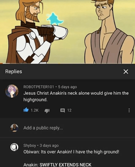 Cartoon - Replies ROBOTPETER101 • 5 days ago Jesus Christ Anakin's neck alone would give him the highground. 目 12 1.2K Add a public reply... Shyboy • 3 days ago Obiwan: Its over Anakin! I have the high ground! Anakin: SWIFTLY EXTENDS NECK