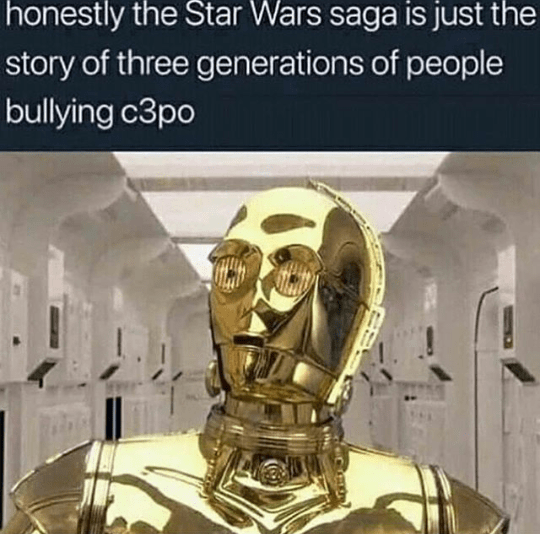 C-3po - honestly the Star Wars saga is just the story of three generations of people bullying c3po