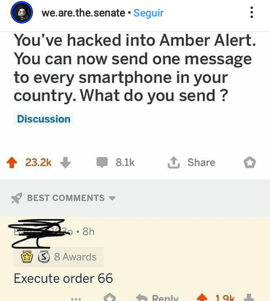 Text - we.are.the.senate • Seguir You've hacked into Amber Alert. You can now send one message to every smartphone in your country. What do you send ? Discussion 1 Share 23.2k 8.1k BEST COMMENTS ক ৪h S 8 Awards Execute order 66 Renly 19k