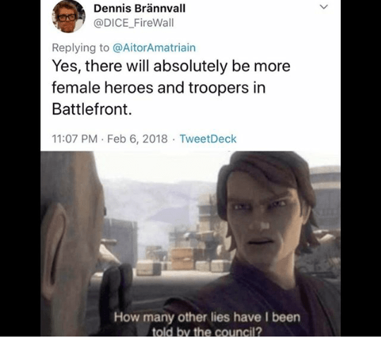 Text - Dennis Brännvall @DICE_FireWall Replying to @AitorAmatriain Yes, there will absolutely be more female heroes and troopers in Battlefront. 11:07 PM Feb 6, 2018 · TweetDeck How many other lies have I been told by the council?