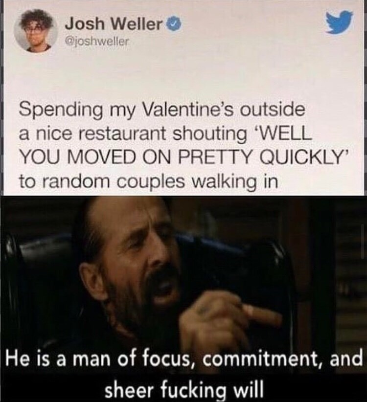 Text - Josh Weller @joshweller Spending my Valentine's outside a nice restaurant shouting 'WELL YOU MOVED ON PRETTY QUICKLY' to random couples walking in He is a man of focus, commitment, and sheer fucking will