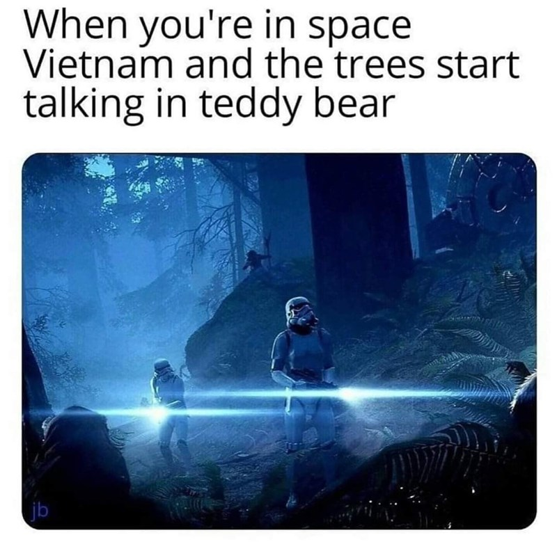 Text - When you're in space Vietnam and the trees start talking in teddy bear jb