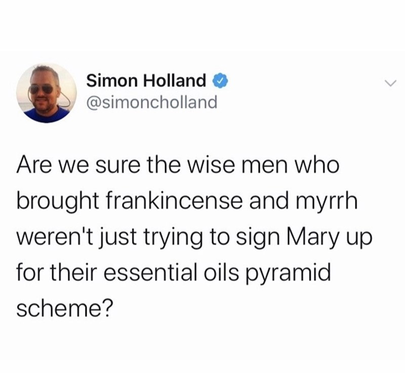 Text - Simon Holland O @simoncholland Are we sure the wise men who brought frankincense and myrrh weren't just trying to sign Mary up for their essential oils pyramid scheme?