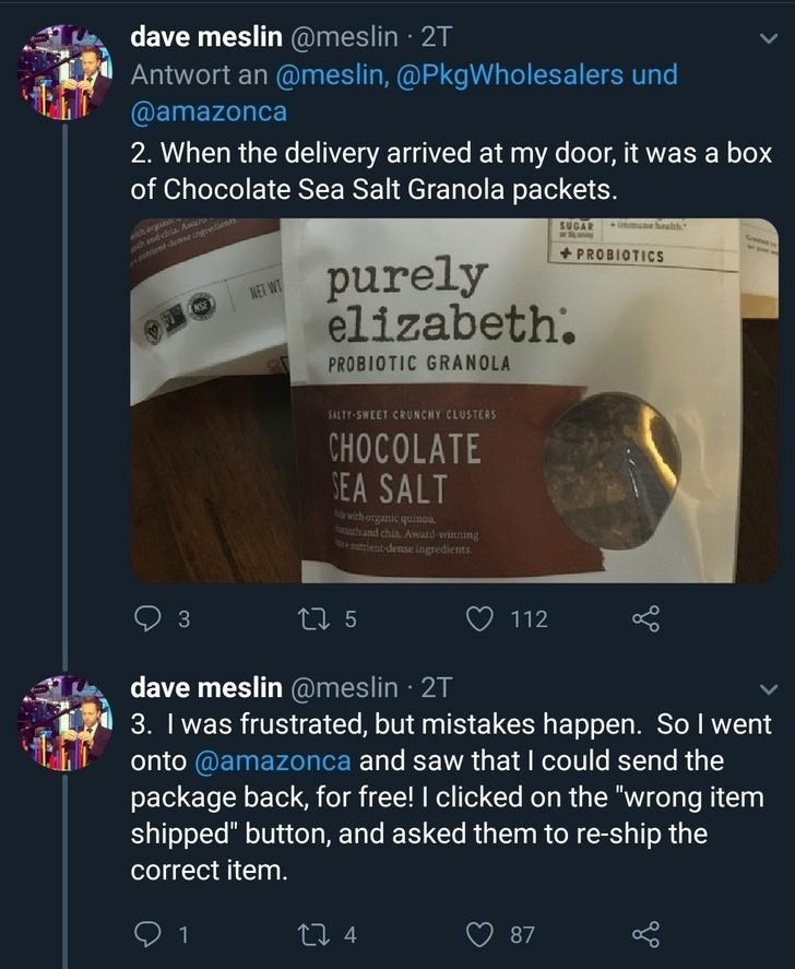 Text - dave meslin @meslin · 2T Antwort an @meslin, @PkgWholesalers und @amazonca 2. When the delivery arrived at my door, it was a box of Chocolate Sea Salt Granola packets. with ergin oh and chra. A ent dete ingredi SUGAR + PROBIOTICS purely elizabeth. NET WT NSF PROBIOTIC GRANOLA SALTY-SWEET CRUNCHY CLUSTERS CHOCOLATE SEA SALT ithorganic quinoa Ahand chia Award-winning Ment-dense ingredients 27 5 112 dave meslin @meslin · 2T 3. I was frustrated, but mistakes happen. So I went onto @amazonca a