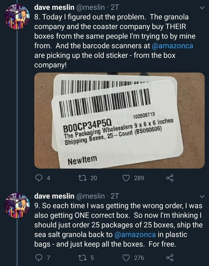 Text - dave meslin @meslin 2T 8. Today I figured out the problem. The granola company and the coaster company buy THEIR boxes from the same people I'm trying to by mine from. And the barcode scanners at @amazonca are picking up the old sticker - from the box company! 1026087 13 BOOCP34P50 The Packaging Wholesalers 9 x 6 x 6 Inches Shipping Boxes, 25- Count (BS090606) Newltem 4. 27 20 289 dave meslin @meslin · 2T 9. So each time I was getting the wrong order, I was also getting ONE correct box. S