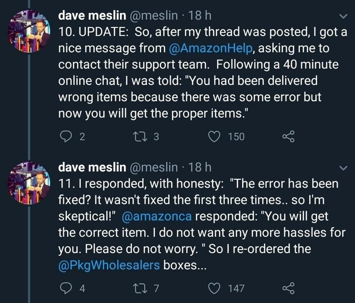 "Text - dave meslin @meslin · 18 h 10. UPDATE: So, after my thread was posted, I got a nice message from @AmazonHelp, asking me to contact their support team. Following a 40 minute online chat, I was told: ""You had been delivered wrong items because there was some error but now you will get the proper items."" t7 3 150 dave meslin @meslin · 18 h 11. I responded, with honesty: ""The error has been fixed? It wasn't fixed the first three times.. so I'm skeptical!"" @amazonca responded: ""You will get th"