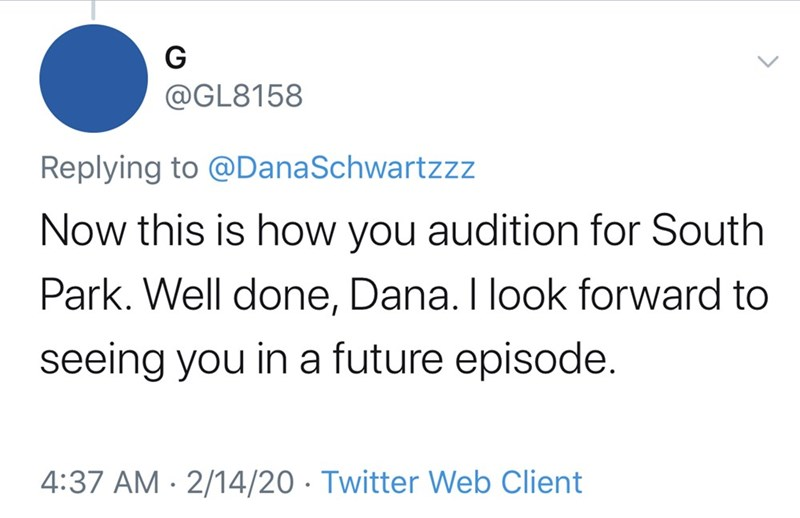 Text - G @GL8158 Replying to @DanaSchwartzzz Now this is how you audition for South Park. Well done, Dana. I look forward to seeing you in a future episode. 4:37 AM · 2/14/20 · Twitter Web Client