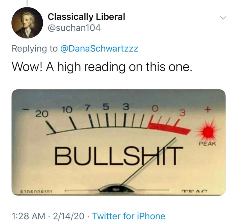 Text - Classically Liberal @suchan104 Replying to @DanaSchwartzzz Wow! A high reading on this one. +. 3 20 10 7 5 3 PEAK BULLSHIT TEAC 5306006101 1:28 AM · 2/14/20 · Twitter for iPhone