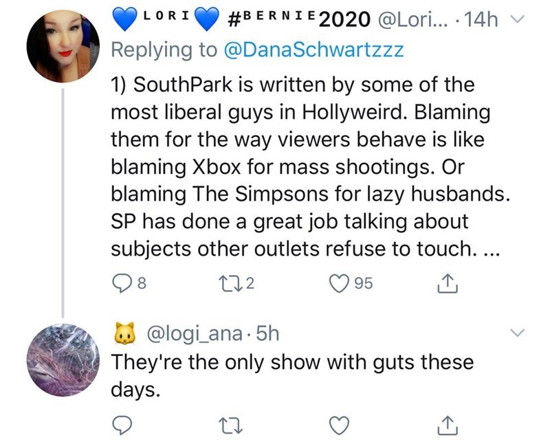 Text - #BERNIE 2020 @Lori... · 14h LORI Replying to @DanaSchwartzzz 1) SouthPark is written by some of the most liberal guys in Hollyweird. Blaming them for the way viewers behave is like blaming Xbox for mass shootings. Or blaming The Simpsons for lazy husbands. SP has done a great job talking about subjects other outlets refuse to touch. ... 08 272 95 W @logi_ana - 5h They're the only show with guts these days.